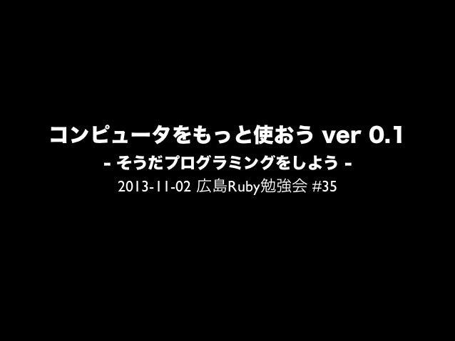 コンピュータをもっと使おう ver 0.1 - そうだプログラミングをしよう 2013-11-02 広島Ruby勉強会 #35