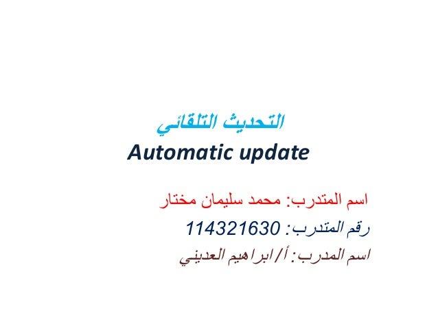 التحديث التلقائي Automatic update اسم المتدرب: محمد سليمان مختار رقم المتدرب: 036123411 اسم المدرب: أ/ ابراهيم ...