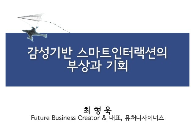 감성기반 스마트인터랙션의 부상과 기회  최형욱  Future Business Creator & 대표, 퓨처디자이너스