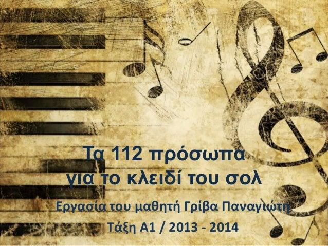 Τα 112 πρόζωπα για ηο κλειδί ηοσ ζολ Εργασία του μαθητή Γρίβα Παναγιώτη Τάξη Α1 / 2013 - 2014