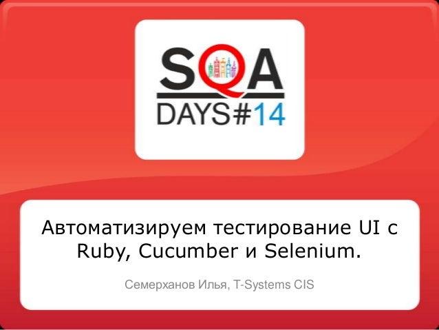 Автоматизируем тестирование UI с Ruby, Cucumber и Selenium. Семерханов Илья, T-Systems CIS