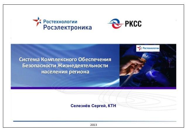 Система(Комплексного(Обеспечения( Безопасности(Жизнедеятельности( населения(региона(  Селезнёв Сергей, КТН  2013%
