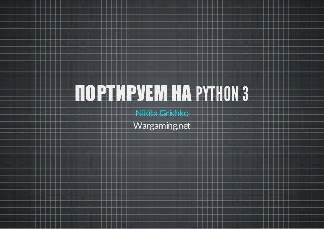 ПОРТИРУЕМ НА PYTHON 3 Nikita Grishko Wargaming.net