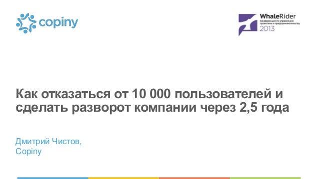 Как отказаться от 10 000 пользователей и сделать разворот компании через 2,5 года Дмитрий Чистов, Copiny