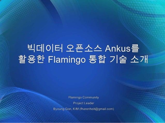 Flamingo Project 1. 아주 지저분하고 복잡한 빅 데이터 환경 • Big Data 만큼 다양한 오픈소스가 판을 치는 곳도 없고, 상용 솔루션 조차 Hadoop을 기반으로 하고 있음 • 다양한 배포판과 버전 ...