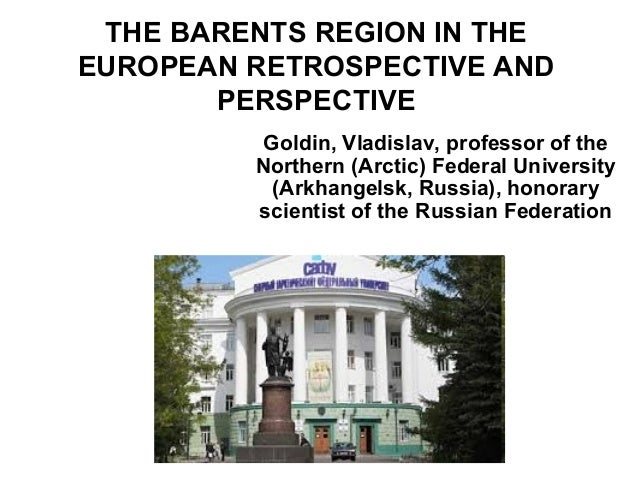 THE BARENTS REGION IN THE EUROPEAN RETROSPECTIVE AND PERSPECTIVE Goldin, Vladislav, professor of the Northern (Arctic) Fed...