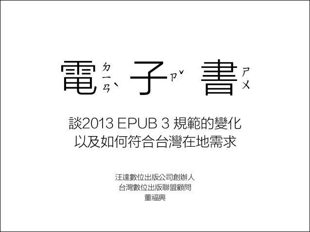 電 子 書 ㄉ ㄧ ㄢˋ  ˇ ㄗ  ㄕ ㄨ  談2013 EPUB 3 規範的變化 以及如何符合台灣在地需求 汪達數位出版公司創辦人 台灣數位出版聯盟顧問 董福興