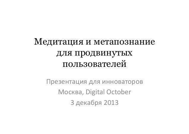 Медитация и метапознание для продвинутых пользователей   Презентация  для  инноваторов   Москва,  Digital  Oct...
