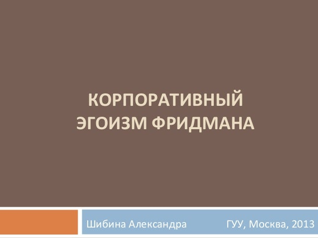 КОРПОРАТИВНЫЙ ЭГОИЗМ ФРИДМАНА  Шибина Александра  ГУУ, Москва, 2013