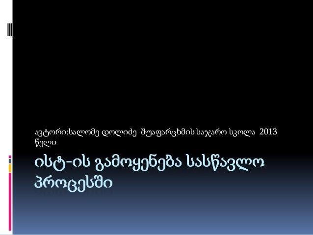 ავტორი:სალომე დოლიძე შუაფარცხმის საჯარო სკოლა 2013 წელი  ისტ-ის გამოყენება სასწავლო პროცესში
