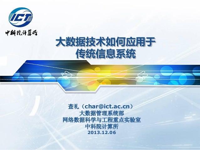 大数据技术如何应用亍 传统信息系统  查礼(char@ict.ac.cn) 大数据管理系统部 网络数据科学与工程重点实验室 中科院计算所 2013.12.06