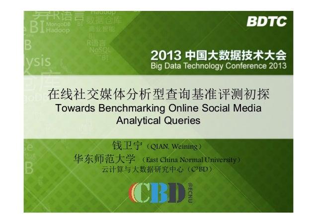 在线社交媒体分析型查询基准评测初探 Towards Benchmarking Online Social Media Analytical Queries 钱卫宁(QIAN, Weining) 华东师范大学 (East China Normal...
