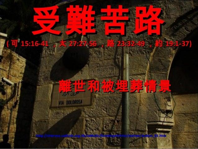 受難苦路  ( 可 15:16-41 ,太 27:27-56 ,路 23:32-49 ,約 19:1-37)  離世和被埋葬情景  http://stteresa.catholic.org.hk/catholic/footstepofchris...