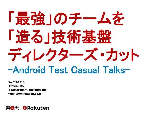 「最強」のチームを 「造る」技術基盤 ディレクターズ・カット -Android Test Casual TalksDec/13/2013 Hiroyuki Ito IT Department, Rakuten, Inc. http://www....
