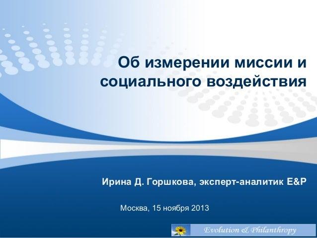 Об измерении миссии и социального воздействия  Ирина Д. Горшкова, эксперт-аналитик E&P Москва, 15 ноября 2013