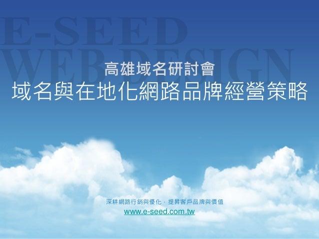 高雄域名研討會  域名與在地化網路品牌經營策略  深耕網路行銷與優化,提昇客戶品牌與價值  www.e-seed.com.tw