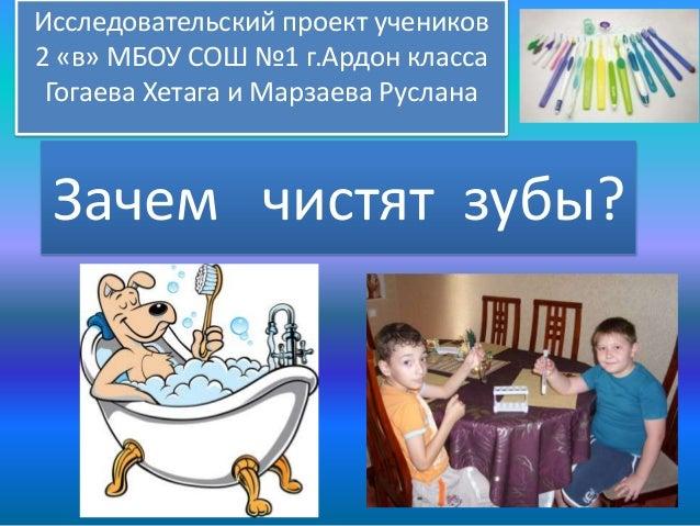 Исследовательский проект учеников 2 «в» МБОУ СОШ №1 г.Ардон класса Гогаева Хетага и Марзаева Руслана  Зачем чистят зубы?