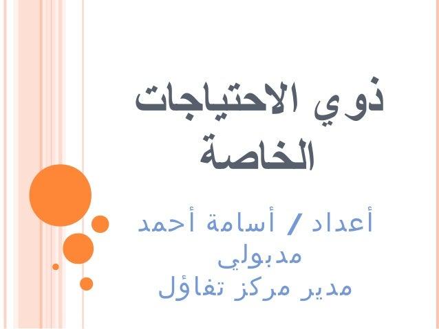 ذوي التحتياجات الخاصة أعداد / أسامة أحمد مدبولي مدير مركز تفاؤل