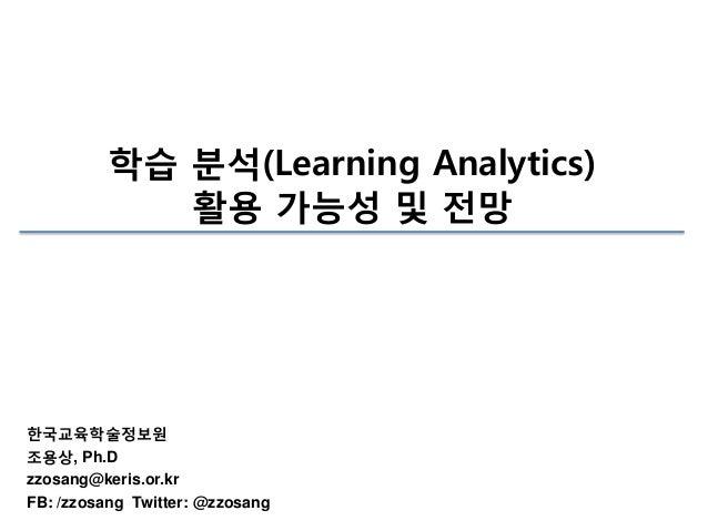 학습 분석(Learning Analytics) 활용 가능성 및 전망  한국교육학술정보원 조용상, Ph.D zzosang@keris.or.kr FB: /zzosang Twitter: @zzosang