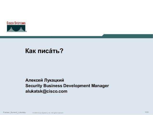 Как писáть?  Алексей Лукацкий Security Business Development Manager alukatsk@cisco.com  Partner_Summit_Lukatsky  © 2005 Ci...