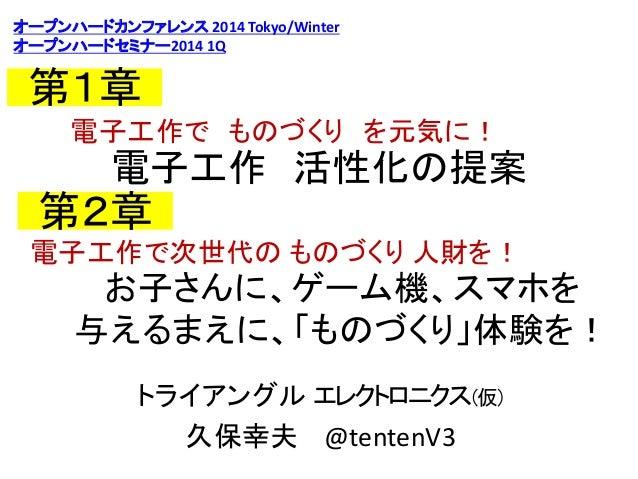 オープンハードカンファレンス 2014 Tokyo/Winter オープンハードセミナー2014 1Q  第1章 電子工作で ものづくり を元気に!  電子工作 活性化の提案  第2章 電子工作で次世代の ものづくり 人財を!  お子さんに、ゲ...