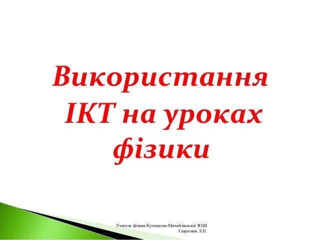 Використання ІКТ на уроках фізики Учитель фізики Кузнецово-Михайлівської ЗОШ Гаврилюк Л.П.
