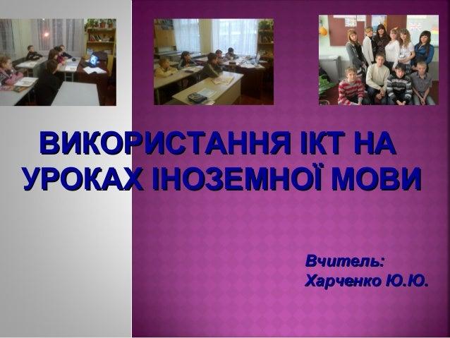 ВИКОРИСТАННЯ ІКТ НА УРОКАХ ІНОЗЕМНОЇ МОВИ Вчитель: Харченко Ю.Ю.