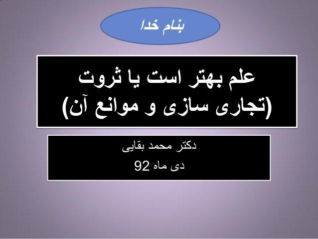 بنام خدا  علم بهتر است یا ثروت (تجاری سازی و موانع آن) دکتر محمد بقایی دی ماه 29