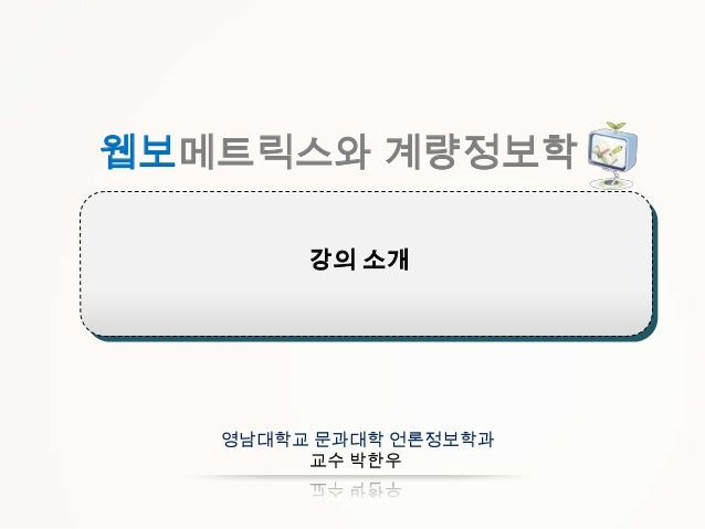웹보메트릭스와 계량정보학 강의 소개  영남대학교 문과대학 언론정보학과 교수 박한우