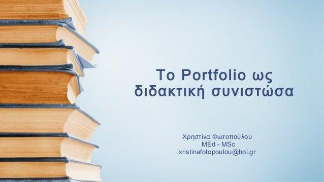 Το Portfolio ως διδακτική συνιστώσα Χρηστίνα Φωτοπούλου MEd - MSc xristinafotopoulou@hol.gr