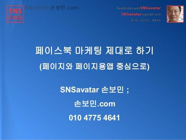 페이스북 마케팅 제대로 하기 (페이지와 페이지용앱 중심으로) SNSavatar 손보민 ; 손보민.com 010 4775 4641