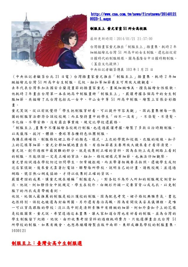 http://www.cna.com.tw/news/firstnews/20140121 0023-1.aspx 制服至上 蚩尤首畫 51 所女高校服 最新更新時間:2014/01/21 21:57:00 台灣插畫家蚩尤推出「制服至上」插畫集...