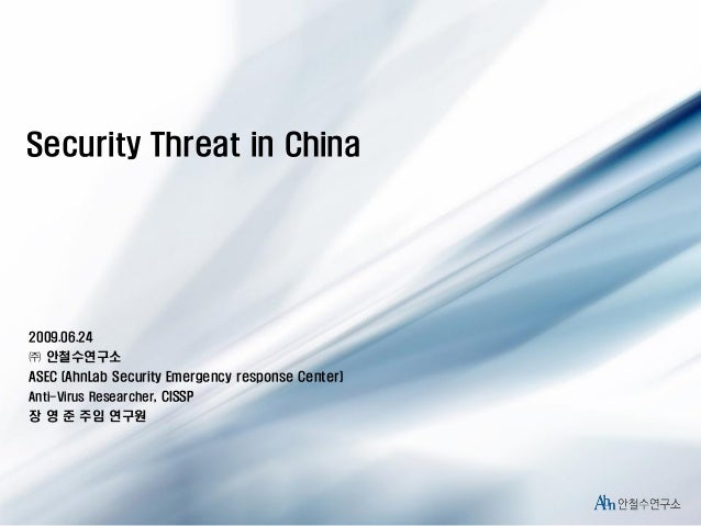 Security Threat in China  2009.06.24 ㈜ 안철수연구소 ASEC (AhnLab Security Emergency response Center) Anti-Virus Researcher, CISS...