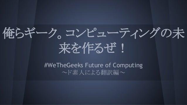 俺らギーク。コンピューティングの未 来を作るぜ! #WeTheGeeks Future of Computing ~ド素人による翻訳編~