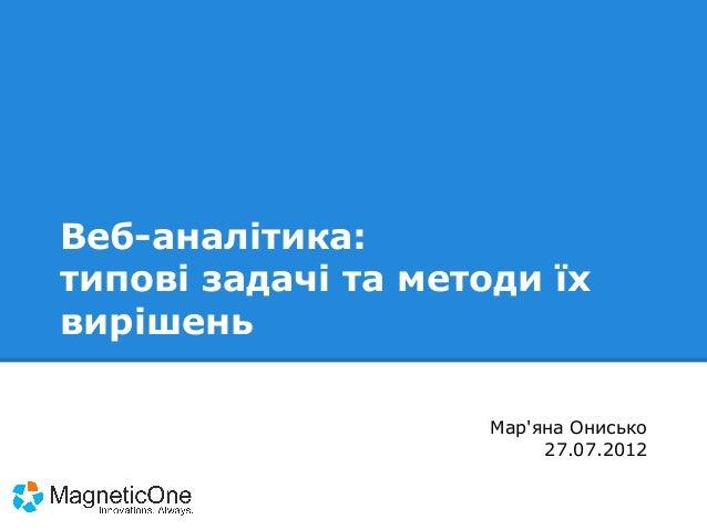 Веб-аналітика: типові задачі та методи їх вирішень Мар'яна Онисько 27.07.2012