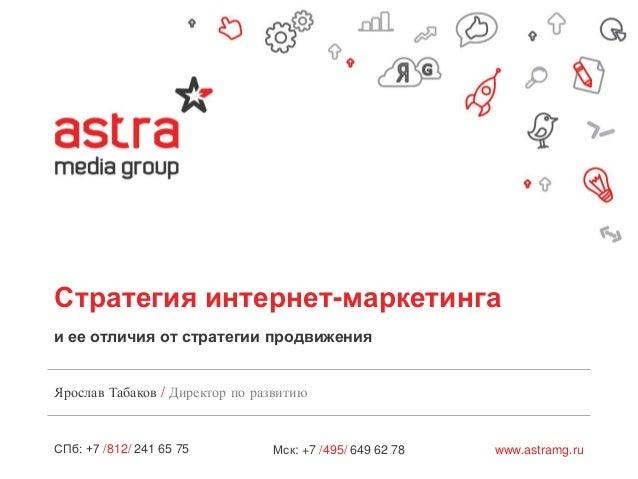 Стратегия интернет-маркетинга и ее отличия от стратегии продвижения Ярослав Табаков / Директор по развитию  СПб: +7 /812/ ...