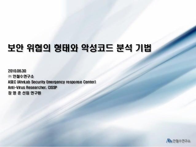 보안 위협의 형태와 악성코드 분석 기법 2010.06.30 ㈜ 안철수연구소 ASEC (AhnLab Security Emergency response Center) Anti-Virus Researcher, CISSP 장 ...