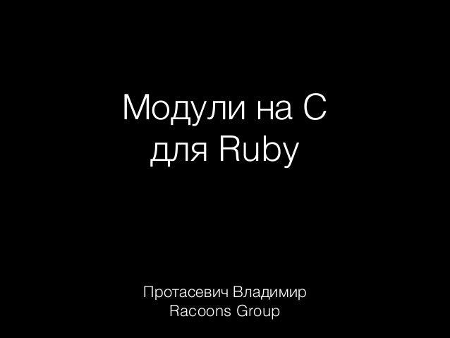 Модули на C для Ruby  Протасевич Владимир Racoons Group