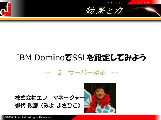 e f f e c t  f o r c e  IBM DominoでSSLを設定してみよう ~  2.サーバー認証  株式会社エフ マネージャー 御代 政彦(みよ まさひこ) ©2014 ef Co., Ltd. All rights Res...