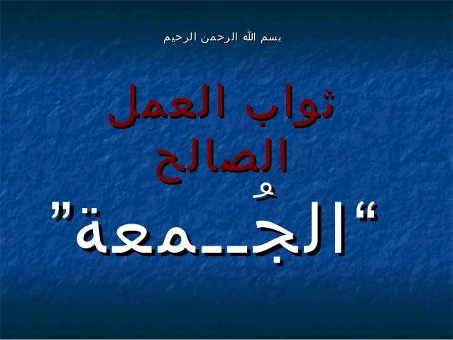 """بسم ا الرحمن الرحيم  ثواب العمل الصالح  """" ال جــمعة"""" ُ"""
