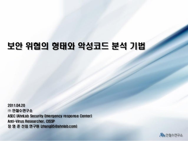 보안 위협의 형태와 악성코드 분석 기법  2011.04.20 ㈜ 안철수연구소 ASEC (AhnLab Security Emergency response Center) Anti-Virus Researcher, CISSP 장...