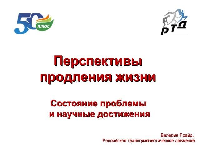 Перспективы продления жизни Состояние проблемы и научные достижения Валерия Прайд, Российское трансгуманистическое движени...