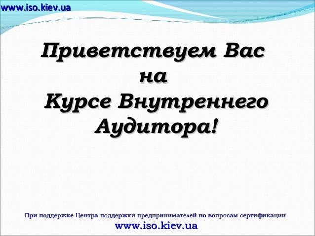 www.iso.kiev.ua  Приветствуем Вас на Курсе Внутреннего Аудитора!  При поддержке Центра поддержки предпринимателей по вопро...