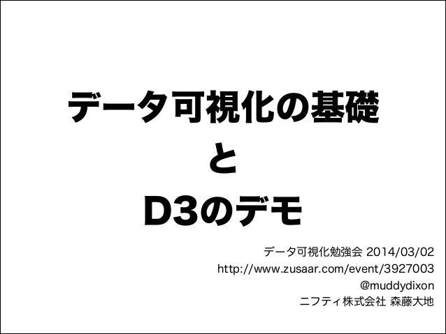 データ可視化の基礎 と D3のデモ データ可視化勉強会 2014/03/02 http://www.zusaar.com/event/3927003 @muddydixon ニフティ株式会社 森藤大地