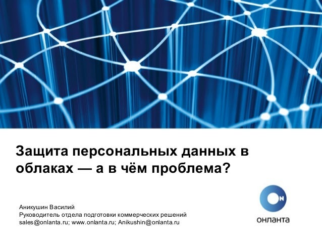 Защита персональных данных в облаках — а в чём проблема? Аникушин Василий Руководитель отдела подготовки коммерческих реше...