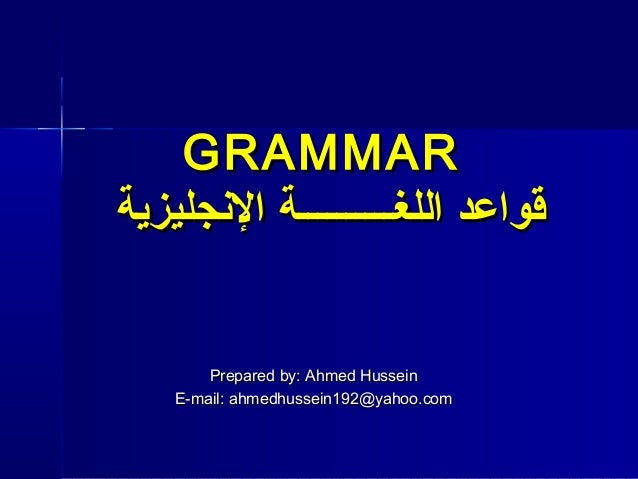 GRAMMAR قواعد اللغــــــــــة الجنجليزية  Prepared by: Ahmed Hussein E-mail: ahmedhussein192@yahoo.com