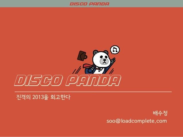 DISCO PANDA DISCO PANDA 진격의 2013을 회고한다 배수정 soo@loadcomplete.com
