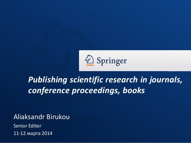 Aliaksandr Birukou Senior Editor 11-12 марта 2014 Publishing scientific research in journals, conference proceedings, books