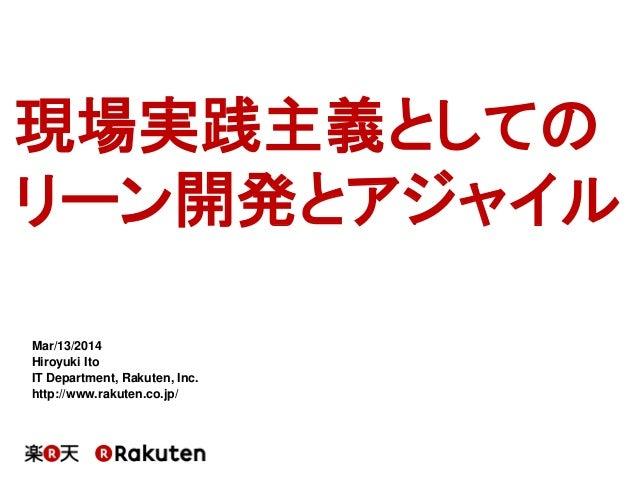現場実践主義としての リーン開発とアジャイル Mar/13/2014 Hiroyuki Ito IT Department, Rakuten, Inc. http://www.rakuten.co.jp/