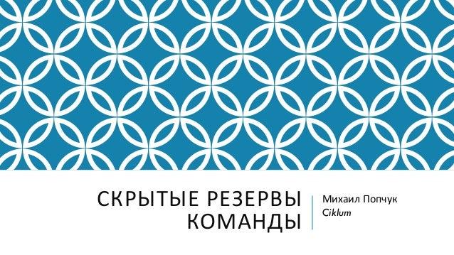 СКРЫТЫЕ РЕЗЕРВЫ КОМАНДЫ Михаил Попчук Ciklum